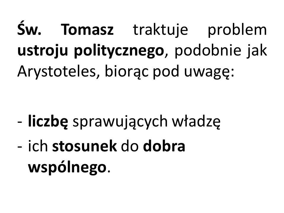 Św. Tomasz traktuje problem ustroju politycznego, podobnie jak Arystoteles, biorąc pod uwagę: -liczbę sprawujących władzę -ich stosunek do dobra wspól