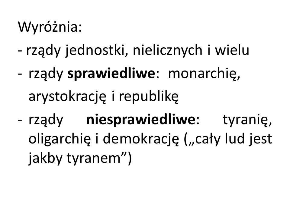 Wyróżnia: - rządy jednostki, nielicznych i wielu -rządy sprawiedliwe: monarchię, arystokrację i republikę -rządy niesprawiedliwe: tyranię, oligarchię
