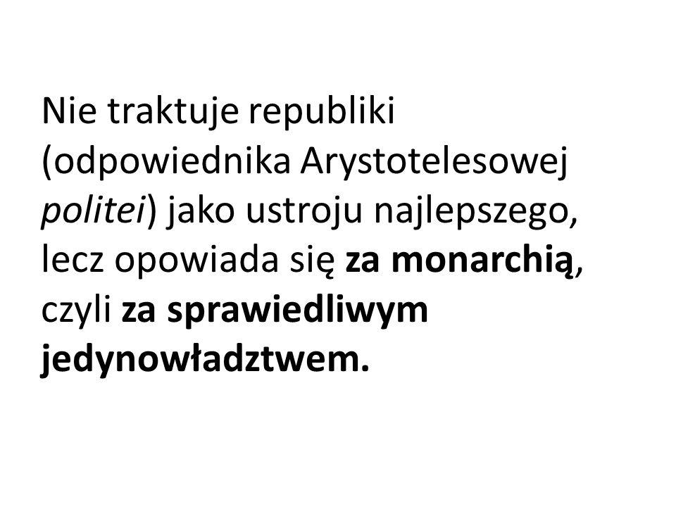 Nie traktuje republiki (odpowiednika Arystotelesowej politei) jako ustroju najlepszego, lecz opowiada się za monarchią, czyli za sprawiedliwym jedynow