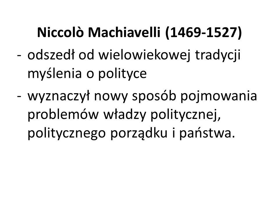 Niccolò Machiavelli (1469-1527) -odszedł od wielowiekowej tradycji myślenia o polityce -wyznaczył nowy sposób pojmowania problemów władzy politycznej,