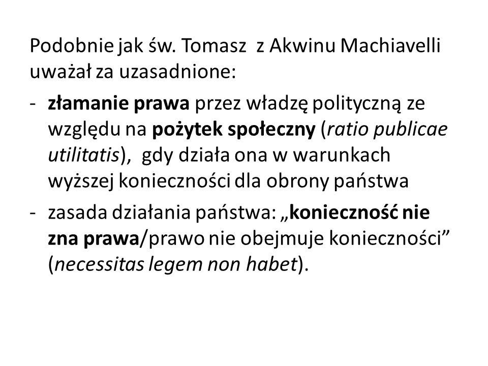 Podobnie jak św. Tomasz z Akwinu Machiavelli uważał za uzasadnione: -złamanie prawa przez władzę polityczną ze względu na pożytek społeczny (ratio pub