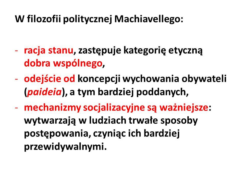 W filozofii politycznej Machiavellego: -racja stanu, zastępuje kategorię etyczną dobra wspólnego, -odejście od koncepcji wychowania obywateli (paideia