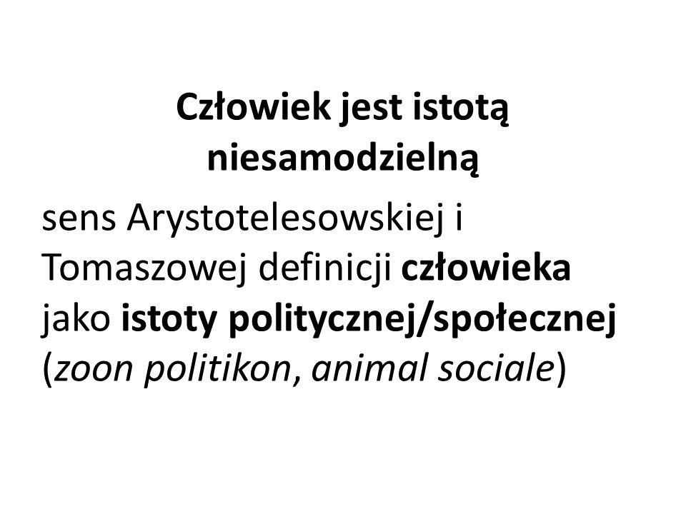 Człowiek jest istotą niesamodzielną sens Arystotelesowskiej i Tomaszowej definicji człowieka jako istoty politycznej/społecznej (zoon politikon, anima