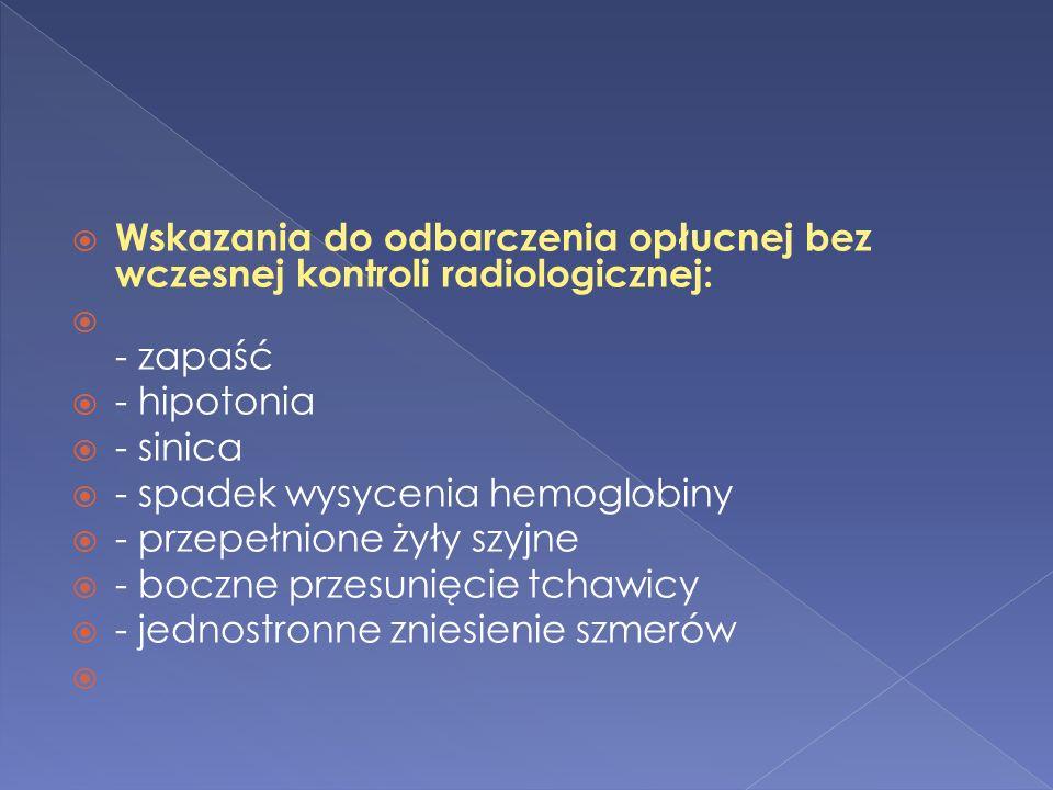 Wskazania do odbarczenia opłucnej bez wczesnej kontroli radiologicznej: - zapaść - hipotonia - sinica - spadek wysycenia hemoglobiny - przepełnione żyły szyjne - boczne przesunięcie tchawicy - jednostronne zniesienie szmerów
