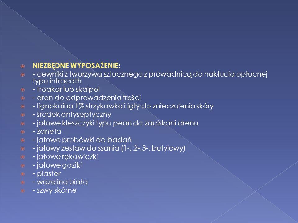 NIEZBĘDNE WYPOSAŻENIE: - cewniki z tworzywa sztucznego z prowadnicą do nakłucia opłucnej typu intracath - troakar lub skalpel - dren do odprowadzenia treści - lignokaina 1% strzykawka i igły do znieczulenia skóry - środek antyseptyczny - jałowe kleszczyki typu pean do zaciskani drenu - żaneta - jałowe probówki do badań - jałowy zestaw do ssania (1-, 2-,3-, butylowy) - jałowe rękawiczki - jałowe gaziki - plaster - wazelina biała - szwy skórne