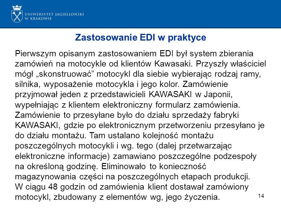 14 Zastosowanie EDI w praktyce Pierwszym opisanym zastosowaniem EDI był system zbierania zamówień na motocykle od klientów Kawasaki. Przyszły właścici