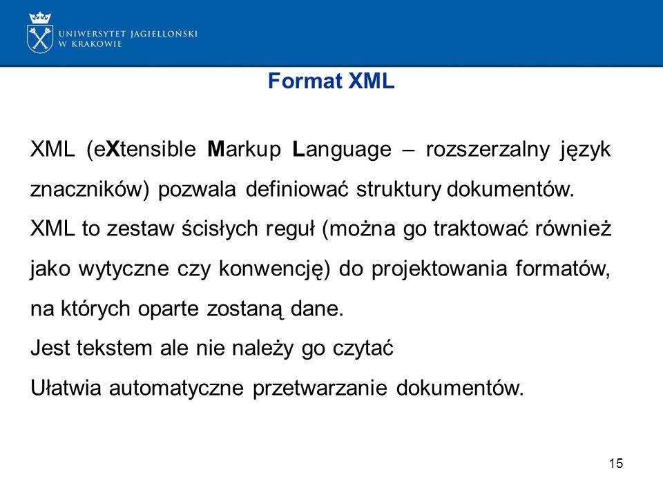 15 Format XML XML (eXtensible Markup Language – rozszerzalny język znaczników) pozwala definiować struktury dokumentów. XML to zestaw ścisłych reguł (