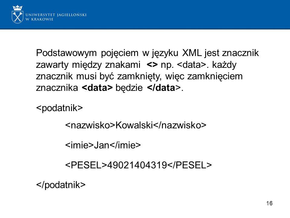16 Podstawowym pojęciem w języku XML jest znacznik zawarty między znakami <> np.. każdy znacznik musi być zamknięty, więc zamknięciem znacznika będzie