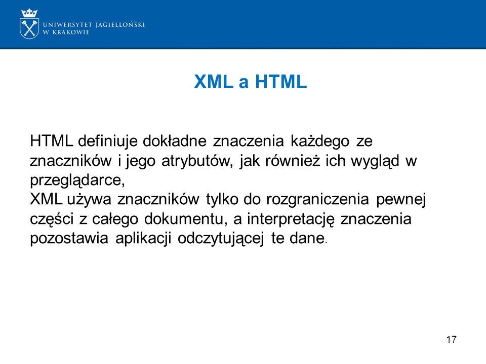 17 XML a HTML HTML definiuje dokładne znaczenia każdego ze znaczników i jego atrybutów, jak również ich wygląd w przeglądarce, XML używa znaczników ty