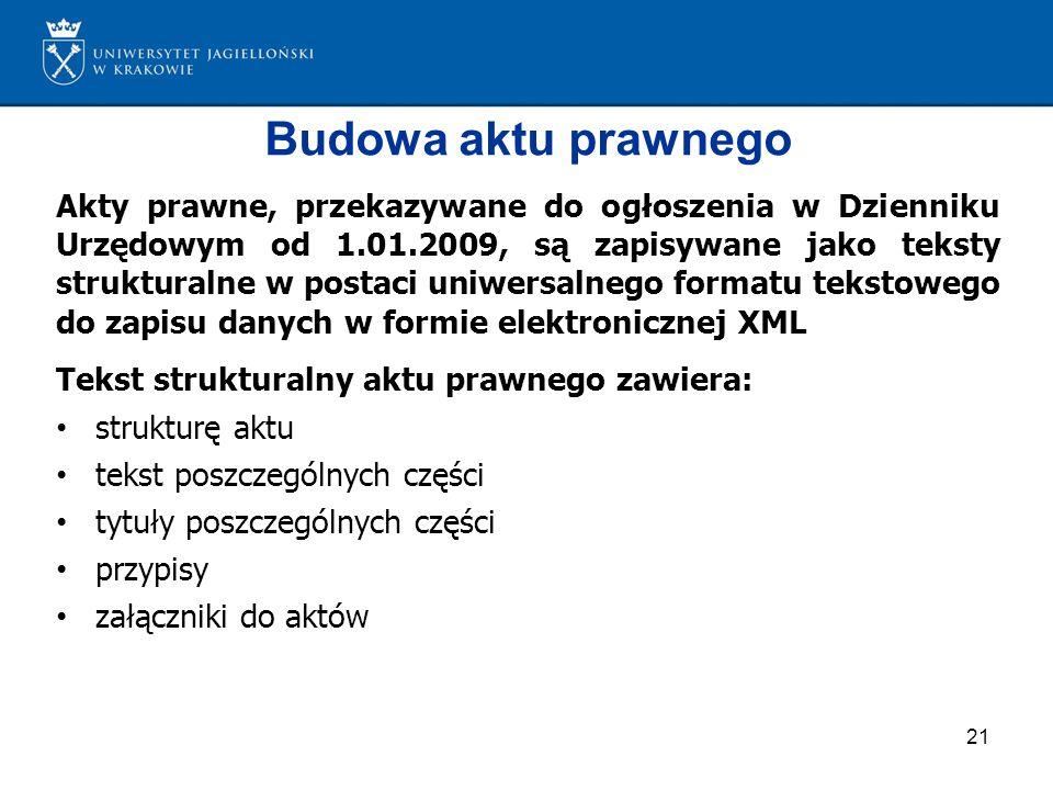 21 Budowa aktu prawnego Akty prawne, przekazywane do ogłoszenia w Dzienniku Urzędowym od 1.01.2009, są zapisywane jako teksty strukturalne w postaci u