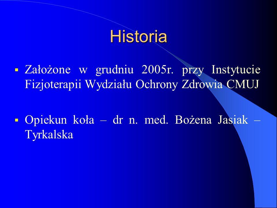 Historia Założone w grudniu 2005r. przy Instytucie Fizjoterapii Wydziału Ochrony Zdrowia CMUJ Opiekun koła – dr n. med. Bożena Jasiak – Tyrkalska