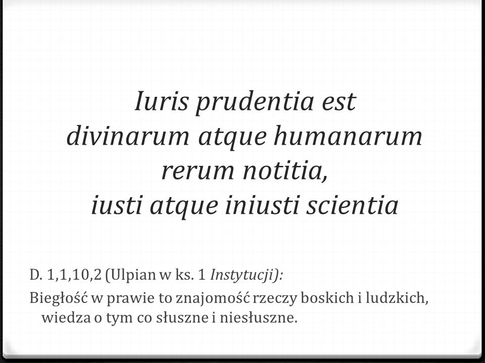 Iuris prudentia est divinarum atque humanarum rerum notitia, iusti atque iniusti scientia D. 1,1,10,2 (Ulpian w ks. 1 Instytucji): Biegłość w prawie t