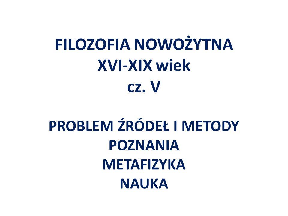 FILOZOFIA NOWOŻYTNA XVI-XIX wiek cz. V PROBLEM ŹRÓDEŁ I METODY POZNANIA METAFIZYKA NAUKA