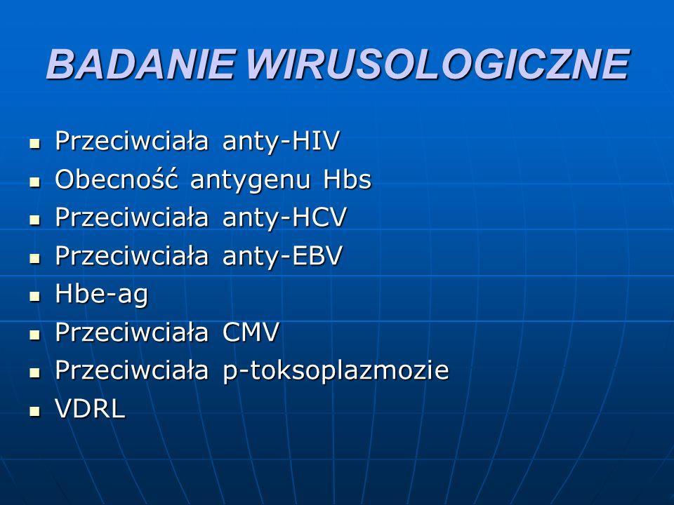 BADANIE WIRUSOLOGICZNE Przeciwciała anty-HIV Przeciwciała anty-HIV Obecność antygenu Hbs Obecność antygenu Hbs Przeciwciała anty-HCV Przeciwciała anty-HCV Przeciwciała anty-EBV Przeciwciała anty-EBV Hbe-ag Hbe-ag Przeciwciała CMV Przeciwciała CMV Przeciwciała p-toksoplazmozie Przeciwciała p-toksoplazmozie VDRL VDRL