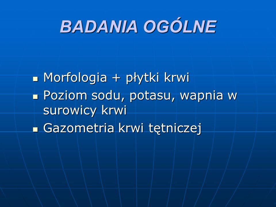 BADANIA OGÓLNE Morfologia + płytki krwi Morfologia + płytki krwi Poziom sodu, potasu, wapnia w surowicy krwi Poziom sodu, potasu, wapnia w surowicy krwi Gazometria krwi tętniczej Gazometria krwi tętniczej