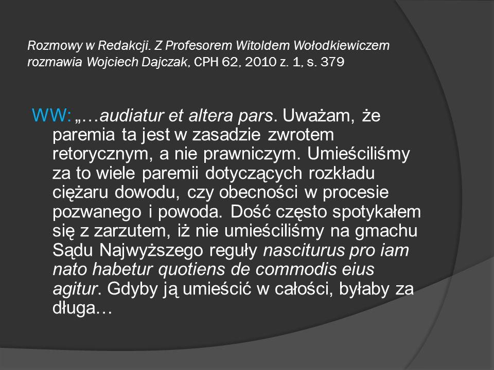 Rozmowy w Redakcji. Z Profesorem Witoldem Wołodkiewiczem rozmawia Wojciech Dajczak, CPH 62, 2010 z. 1, s. 379 WW: …audiatur et altera pars. Uważam, że