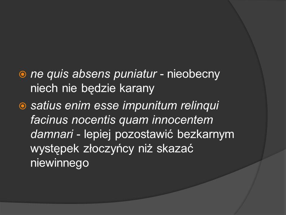 ne quis absens puniatur - nieobecny niech nie będzie karany satius enim esse impunitum relinqui facinus nocentis quam innocentem damnari - lepiej pozo