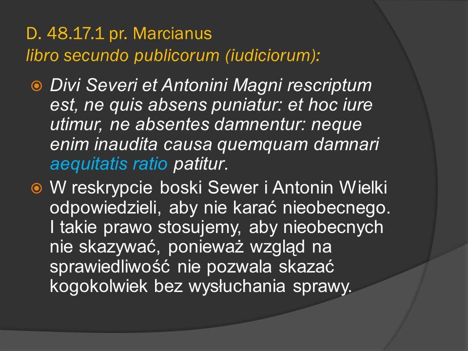 D. 48.17.1 pr. Marcianus libro secundo publicorum (iudiciorum): Divi Severi et Antonini Magni rescriptum est, ne quis absens puniatur: et hoc iure uti