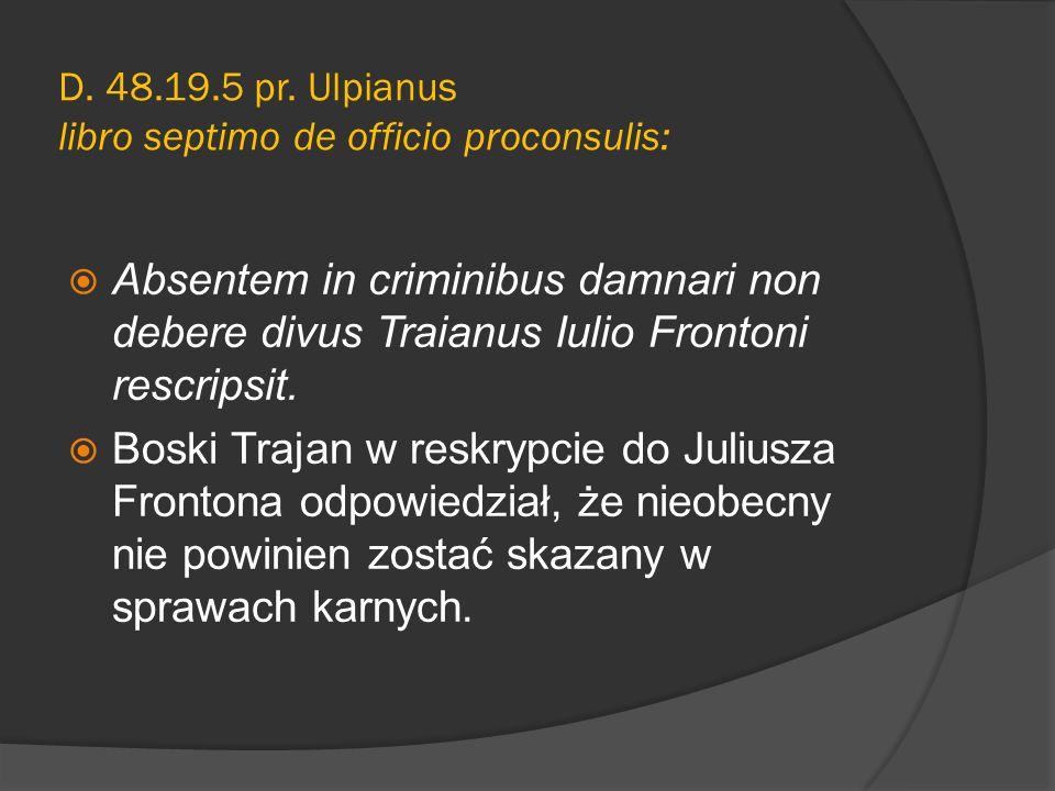 D. 48.19.5 pr. Ulpianus libro septimo de officio proconsulis: Absentem in criminibus damnari non debere divus Traianus Iulio Frontoni rescripsit. Bosk