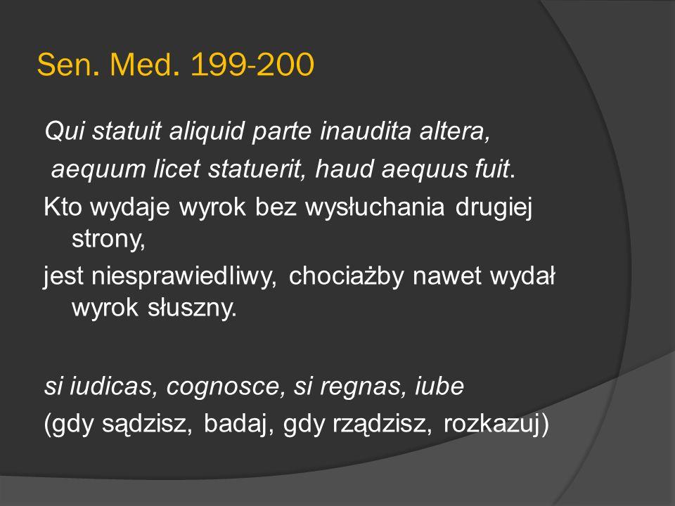 Sen. Med. 199-200 Qui statuit aliquid parte inaudita altera, aequum licet statuerit, haud aequus fuit. Kto wydaje wyrok bez wysłuchania drugiej strony