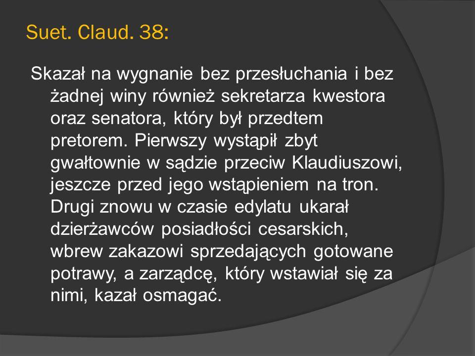 Suet. Claud. 38: Skazał na wygnanie bez przesłuchania i bez żadnej winy również sekretarza kwestora oraz senatora, który był przedtem pretorem. Pierws