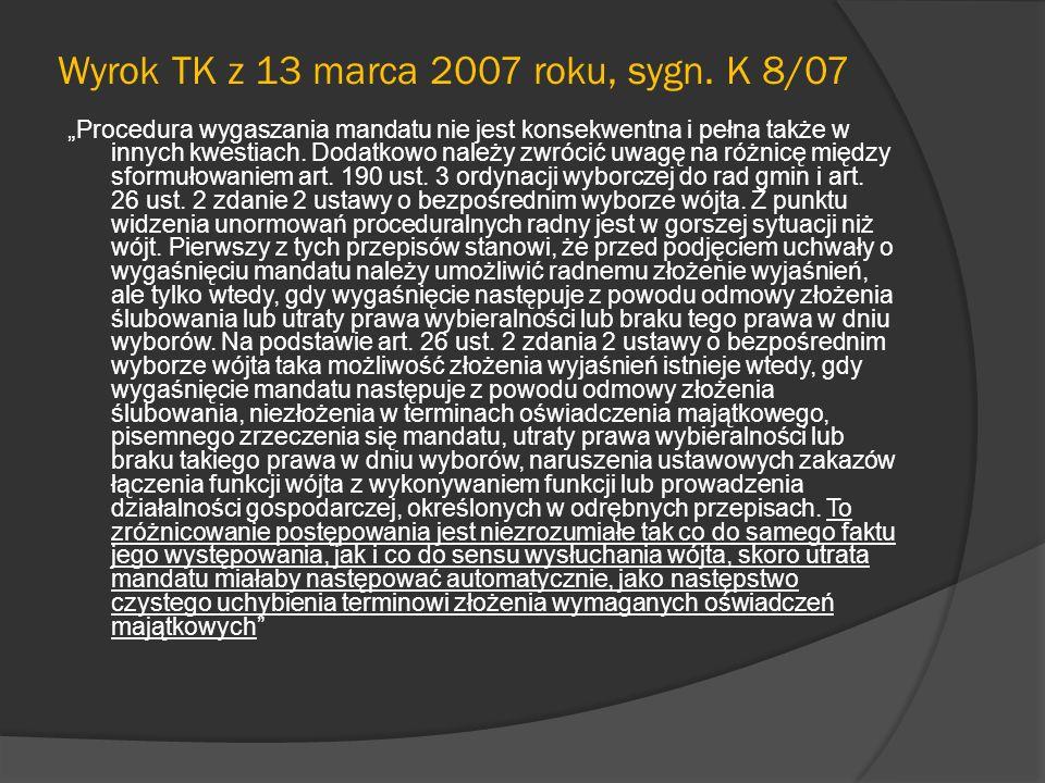 Wyrok TK z 13 marca 2007 roku, sygn. K 8/07 Procedura wygaszania mandatu nie jest konsekwentna i pełna także w innych kwestiach. Dodatkowo należy zwró