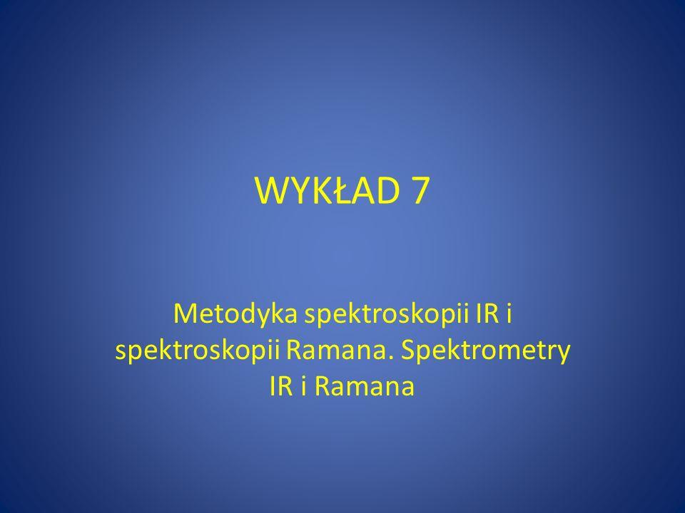 WYKŁAD 7 Metodyka spektroskopii IR i spektroskopii Ramana. Spektrometry IR i Ramana