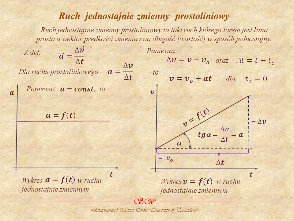 Ruch jednostajnie zmienny prostoliniowy Ruch jednostajnie zmienny prostoliniowy to taki ruch którego torem jest linia prosta a wektor prędkości zmienia swą długość (wartość) w sposób jednostajny.