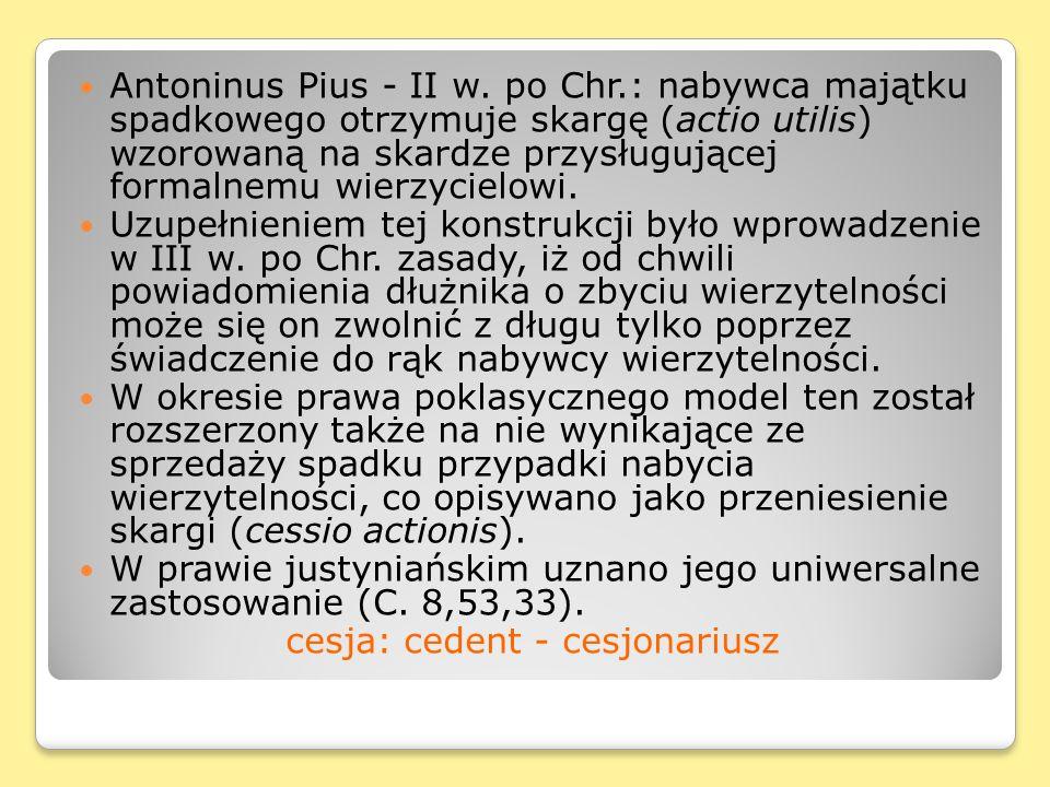 Antoninus Pius - II w. po Chr.: nabywca majątku spadkowego otrzymuje skargę (actio utilis) wzorowaną na skardze przysługującej formalnemu wierzycielow
