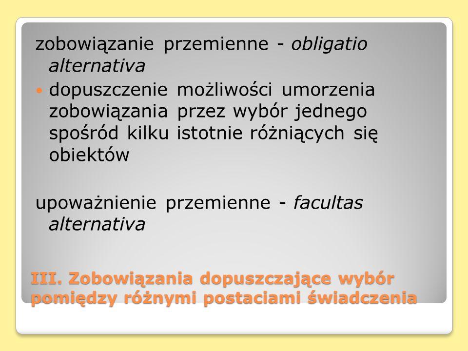 III. Zobowiązania dopuszczające wybór pomiędzy różnymi postaciami świadczenia zobowiązanie przemienne - obligatio alternativa dopuszczenie możliwości
