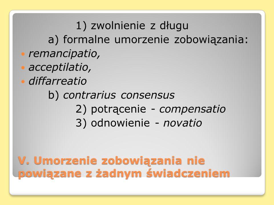V. Umorzenie zobowiązania nie powiązane z żadnym świadczeniem 1) zwolnienie z długu a) formalne umorzenie zobowiązania: remancipatio, acceptilatio, di