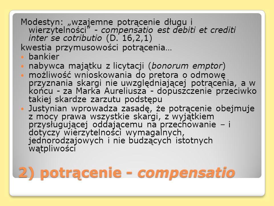 2) potrącenie - compensatio Modestyn: wzajemne potrącenie długu i wierzytelności - compensatio est debiti et crediti inter se cotributio (D. 16,2,1) k