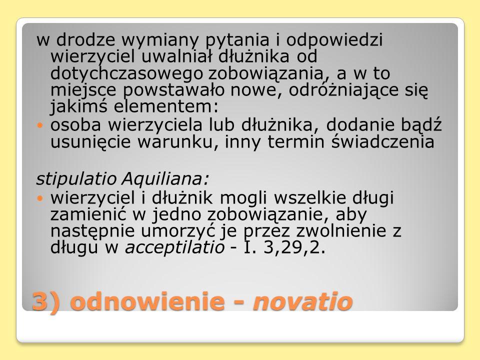 3) odnowienie - novatio w drodze wymiany pytania i odpowiedzi wierzyciel uwalniał dłużnika od dotychczasowego zobowiązania, a w to miejsce powstawało