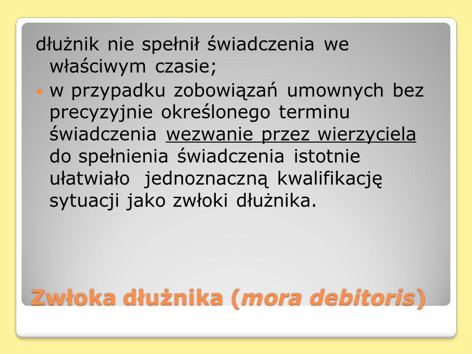 Zwłoka dłużnika (mora debitoris) dłużnik nie spełnił świadczenia we właściwym czasie; w przypadku zobowiązań umownych bez precyzyjnie określonego term