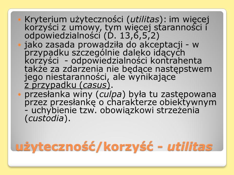 użyteczność/korzyść - utilitas Kryterium użyteczności (utilitas): im więcej korzyści z umowy, tym więcej staranności i odpowiedzialności (D. 13,6,5,2)