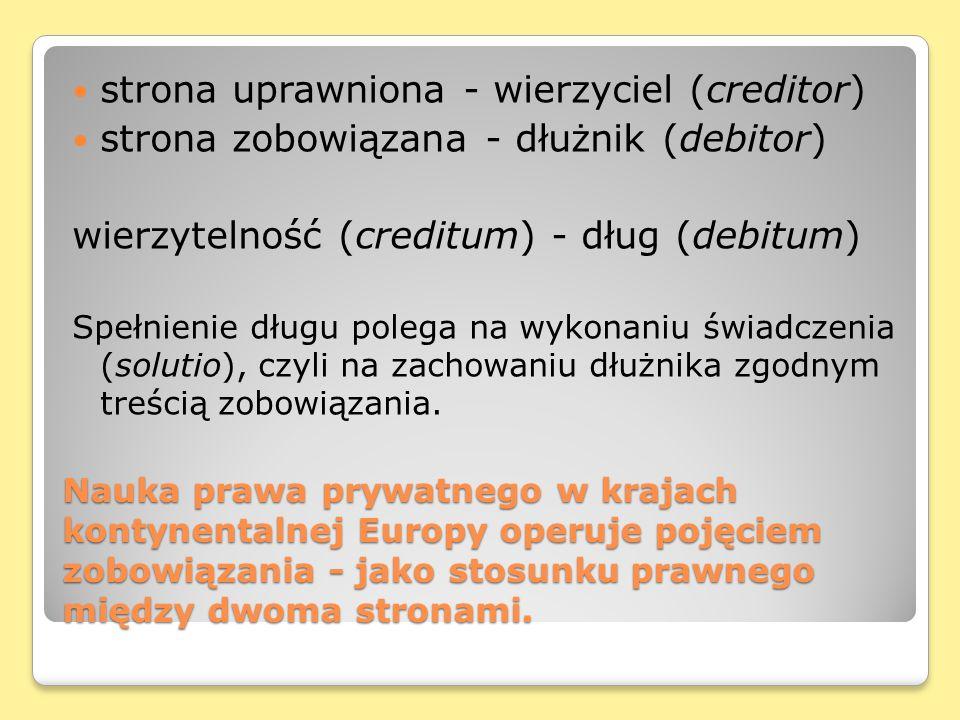 Nauka prawa prywatnego w krajach kontynentalnej Europy operuje pojęciem zobowiązania - jako stosunku prawnego między dwoma stronami. strona uprawniona