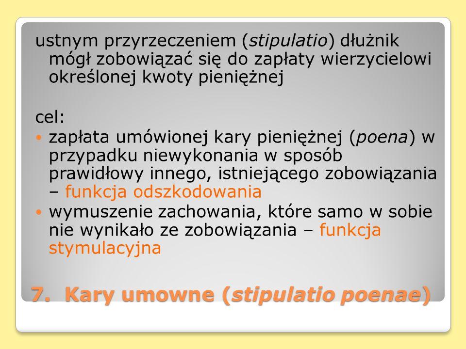 7. Kary umowne (stipulatio poenae) ustnym przyrzeczeniem (stipulatio) dłużnik mógł zobowiązać się do zapłaty wierzycielowi określonej kwoty pieniężnej