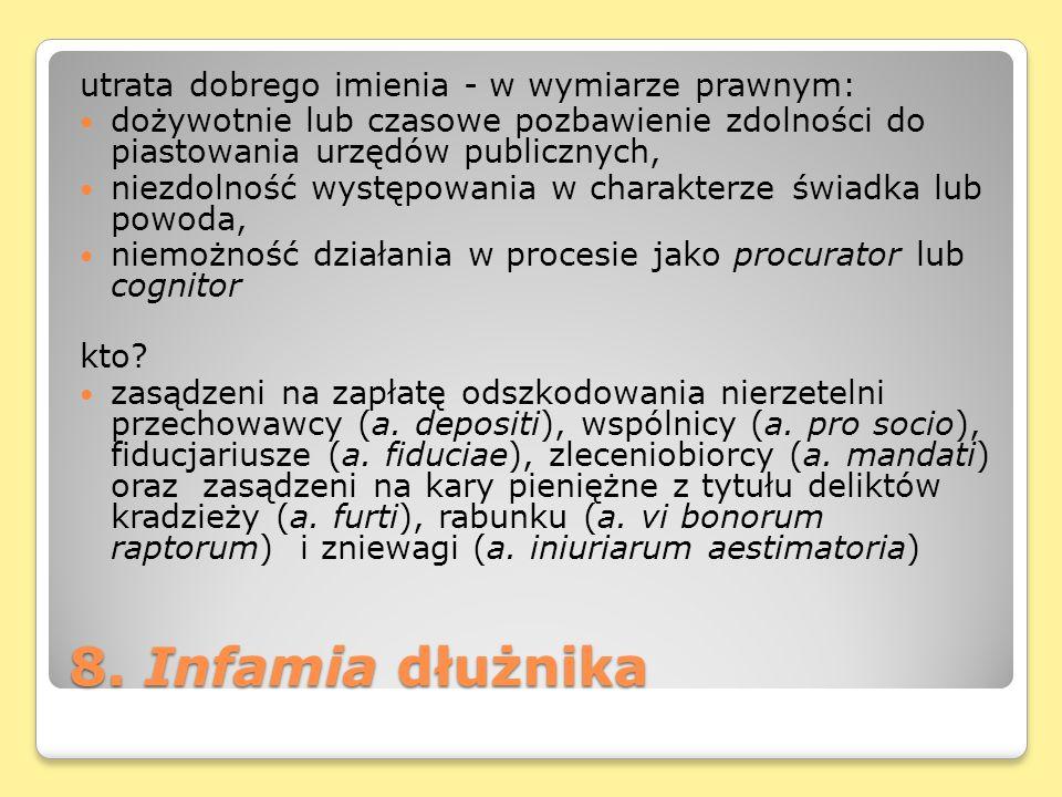 8. Infamia dłużnika utrata dobrego imienia - w wymiarze prawnym: dożywotnie lub czasowe pozbawienie zdolności do piastowania urzędów publicznych, niez
