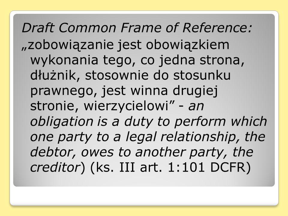 Draft Common Frame of Reference: zobowiązanie jest obowiązkiem wykonania tego, co jedna strona, dłużnik, stosownie do stosunku prawnego, jest winna dr