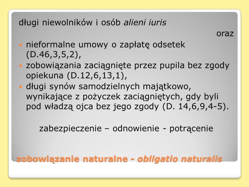 zobowiązanie naturalne - obligatio naturalis długi niewolników i osób alieni iuris oraz nieformalne umowy o zapłatę odsetek (D.46,3,5,2), zobowiązania