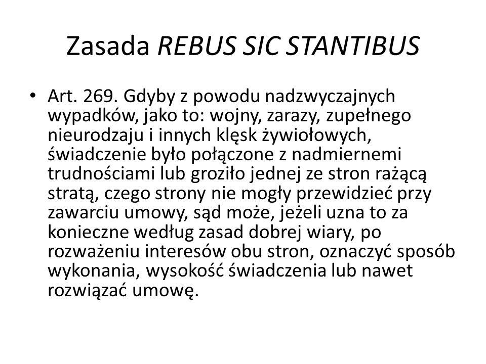Zasada REBUS SIC STANTIBUS Art. 269. Gdyby z powodu nadzwyczajnych wypadków, jako to: wojny, zarazy, zupełnego nieurodzaju i innych klęsk żywiołowych,