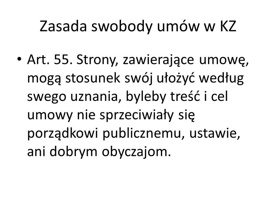 Zasada swobody umów w KZ Art. 55. Strony, zawierające umowę, mogą stosunek swój ułożyć według swego uznania, byleby treść i cel umowy nie sprzeciwiały