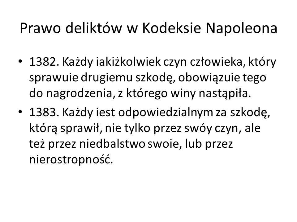 Prawo deliktów w Kodeksie Napoleona 1382. Każdy iakiżkolwiek czyn człowieka, który sprawuie drugiemu szkodę, obowiązuie tego do nagrodzenia, z którego