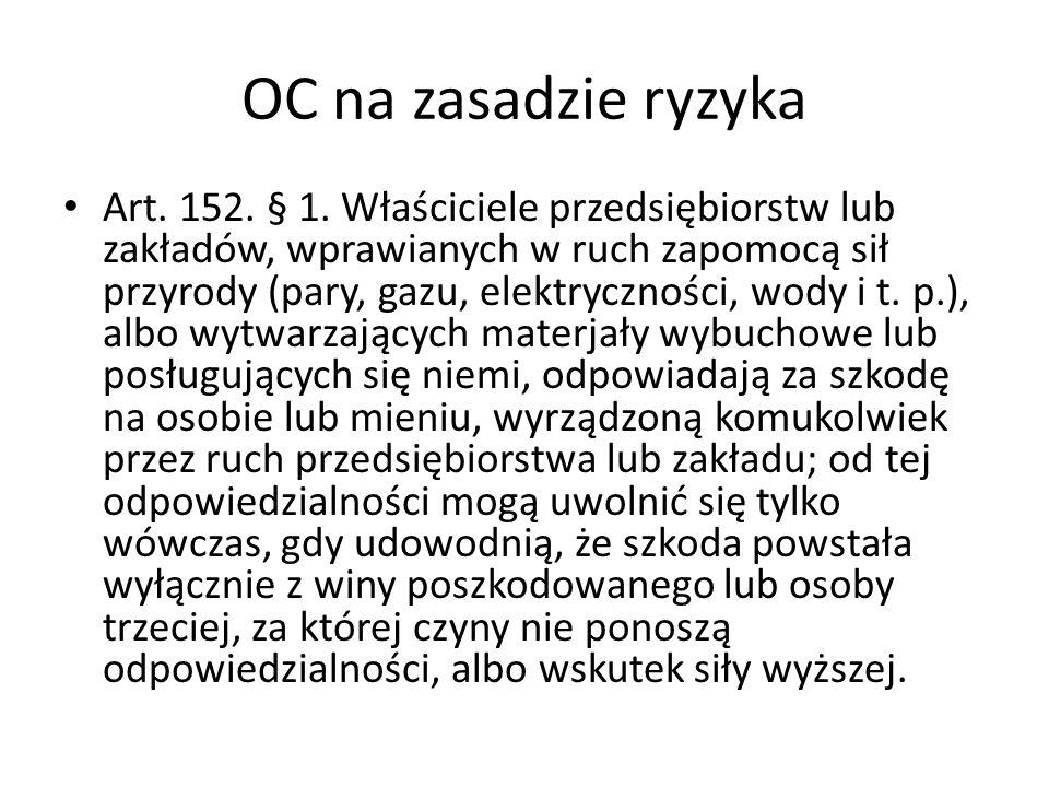 OC na zasadzie ryzyka Art. 152. § 1. Właściciele przedsiębiorstw lub zakładów, wprawianych w ruch zapomocą sił przyrody (pary, gazu, elektryczności, w