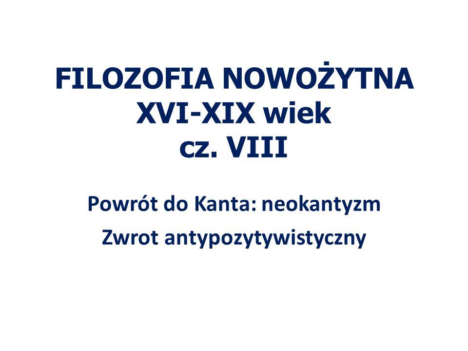 FILOZOFIA NOWOŻYTNA XVI-XIX wiek cz. VIII Powrót do Kanta: neokantyzm Zwrot antypozytywistyczny