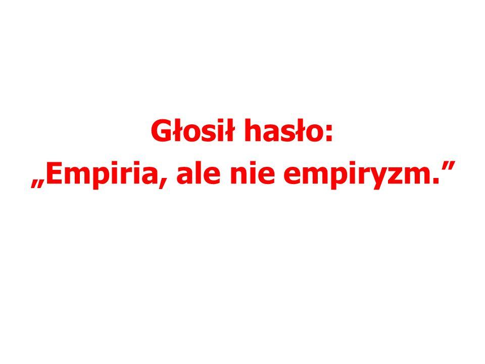 Głosił hasło: Empiria, ale nie empiryzm.