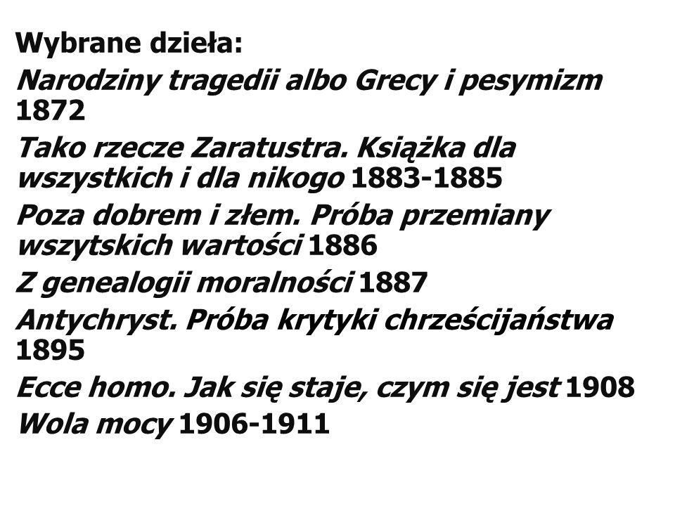 Wybrane dzieła: Narodziny tragedii albo Grecy i pesymizm 1872 Tako rzecze Zaratustra. Książka dla wszystkich i dla nikogo 1883-1885 Poza dobrem i złem