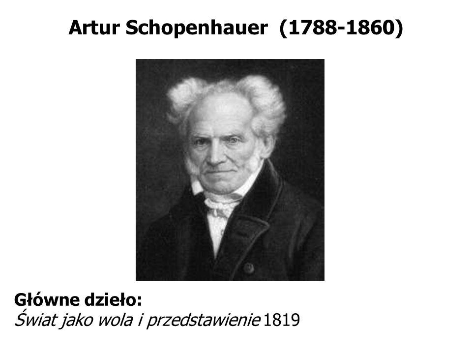 Artur Schopenhauer (1788-1860) Główne dzieło: Świat jako wola i przedstawienie 1819