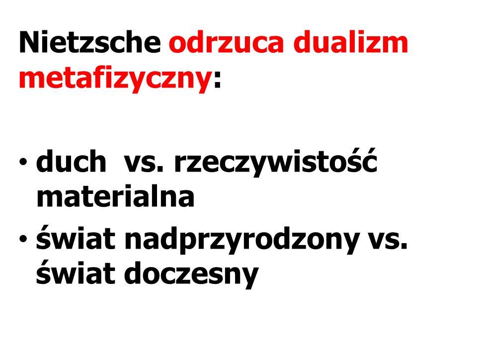 Nietzsche odrzuca dualizm metafizyczny: duch vs. rzeczywistość materialna świat nadprzyrodzony vs. świat doczesny