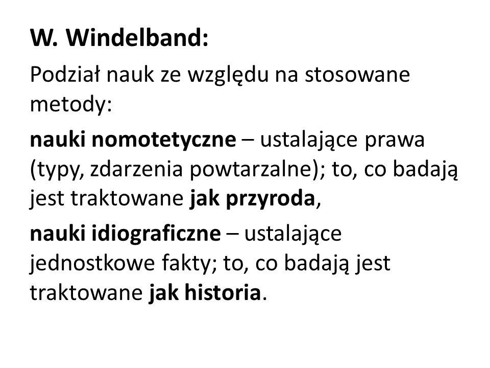 W. Windelband: Podział nauk ze względu na stosowane metody: nauki nomotetyczne – ustalające prawa (typy, zdarzenia powtarzalne); to, co badają jest tr